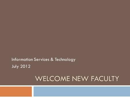 WELCOME NEW FACULTY Information Services & Technology July 2012.