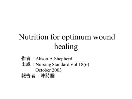 Nutrition for optimum wound healing 作者: Alison A Shepherd 出處: Nursing Standard Vol 18(6) October 2003 報告者:陳詩圓.