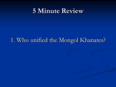 5 Minute Review 1. Who unified the Mongol Khanates?
