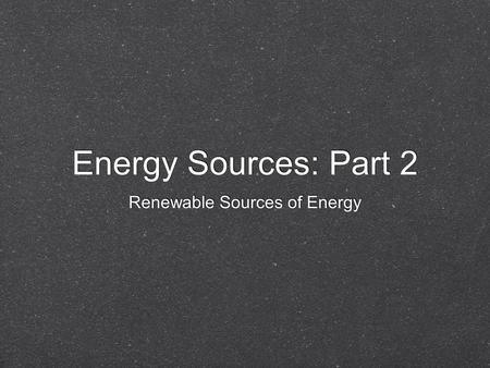 Energy Sources: Part 2 Energy Sources: Part 2 Renewable Sources of Energy Renewable Sources of Energy.