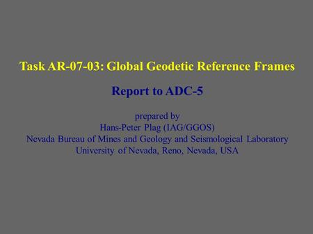 Task AR-07-03: Global Geodetic Reference Frames Report to ADC-5 prepared by Hans-Peter Plag (IAG/GGOS) Nevada Bureau of Mines and Geology and Seismological.