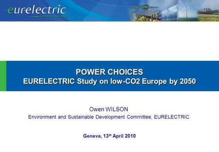 Owen WILSON Environment and Sustainable Development Committee, EURELECTRIC POWER CHOICES EURELECTRIC Study on low-CO2 Europe by 2050 POWER CHOICES EURELECTRIC.