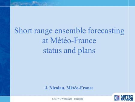 SRNWP workshop - Bologne Short range ensemble forecasting at Météo-France status and plans J. Nicolau, Météo-France.