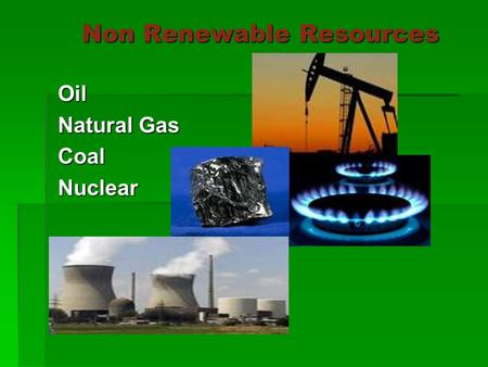 Non Renewable Resources Oil Natural Gas CoalNuclear.