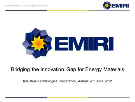 E NERGY M ATERIALS I NDUSTRIAL R ESEARCH I NITIATIVE Bridging the Innovation Gap for Energy Materials Industrial Technologies Conference, Aahrus 20 th.