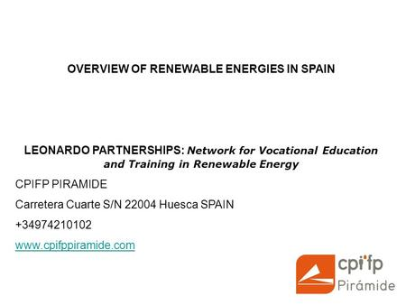 OVERVIEW OF RENEWABLE ENERGIES IN SPAIN LEONARDO PARTNERSHIPS: Network for Vocational Education and Training in Renewable Energy CPIFP PIRAMIDE Carretera.