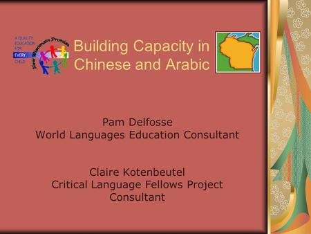 Building Capacity in Chinese and Arabic Pam Delfosse World Languages Education Consultant Claire Kotenbeutel Critical Language Fellows Project Consultant.