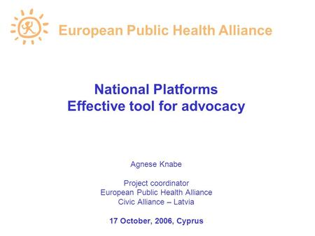 National Platforms Effective tool for advocacy Agnese Knabe Project coordinator European Public Health Alliance Civic Alliance – Latvia 17 October, 2006,