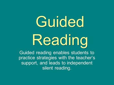 Guided Reading Guided reading enables students to practice strategies with the teacher's support, and leads to independent silent reading.