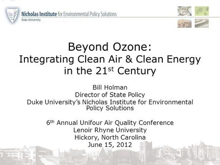 Beyond Ozone: Integrating Clean Air & Clean Energy in the 21 st Century Bill Holman Director of State Policy Duke University's Nicholas Institute for Environmental.