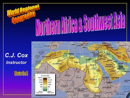 C.J. Cox Instructor. Northern Africa & Southwest Asia F Ten Geographic Qualities F Physical Geography F Cultural Geography F Regions & States F Conflicts.