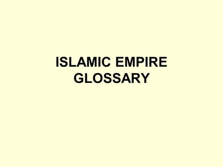 ISLAMIC EMPIRE GLOSSARY. Arabia: Region where Islam began. A arid peninsula, then inhabited by nomads & traders using camel caravans Arabs: People of.