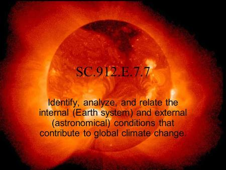 SC.912.E.7.7 Identify, analyze, and relate the internal (Earth system) and external (astronomical) conditions that contribute to global climate change.