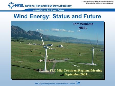 Wind Energy: Status and Future Tom Williams NREL FLC Mid-Continent Regional Meeting September 2005.