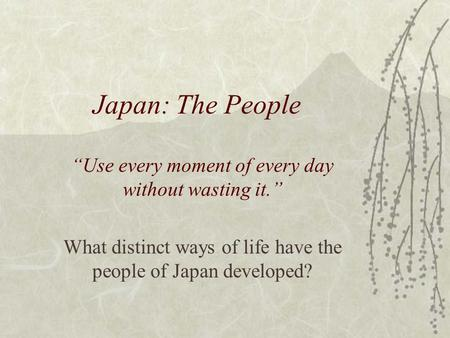"Japan: The People ""Use every moment of every day without wasting it."" What distinct ways of life have the people of Japan developed?"