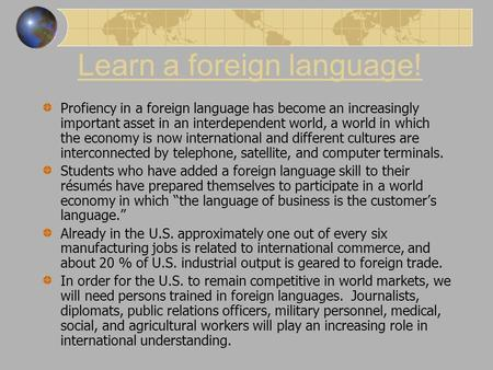 Learn a foreign language! Profiency in a foreign language has become an increasingly important asset in an interdependent world, a world in which the economy.