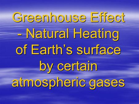 Greenhouse Effect - Natural Heating of Earth's surface by certain atmospheric gases.