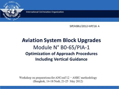 International Civil Aviation Organization Aviation System Block Upgrades Module N° B0-65/PIA-1 Optimization of Approach Procedures Including Vertical Guidance.