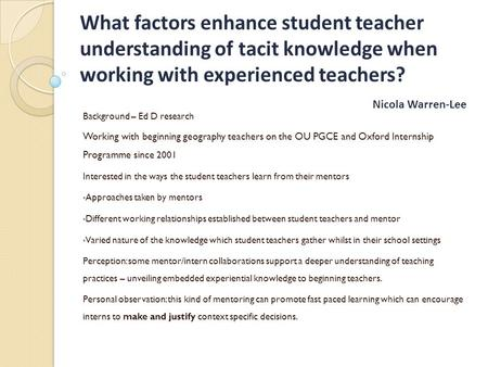 What factors enhance student teacher understanding of tacit knowledge when working with experienced teachers? Nicola Warren-Lee Background – Ed D research.