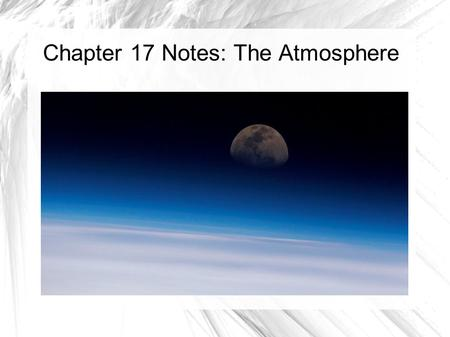 Chapter 17 Notes: The Atmosphere. What is the Atmosphere? The atmosphere can be defined as the portion of planet earth that contains gas. Weather can.