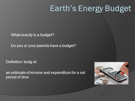 What exactly is a budget? Do you or your parents have a budget? Definition: budg·et an estimate of income and expenditure for a set period of time.