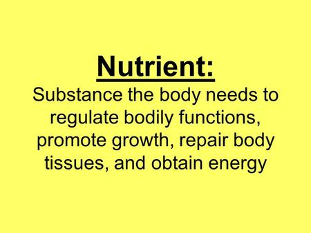 Nutrient: Substance the body needs to regulate bodily functions, promote growth, repair body tissues, and obtain energy.