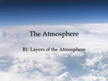 The Atmosphere B1: Layers of the Atmosphere. The Atmosphere Atmosphere – Blanket of gases that surround the Earth – Layers: and Thermosphere Troposphere,Stratosphere,Mesosphere,