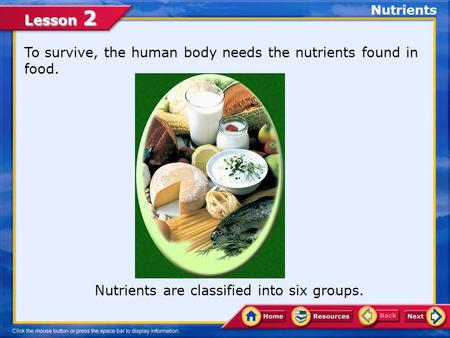 Lesson 2 Nutrients are classified into six groups. To survive, the human body needs the nutrients found in food. Nutrients.