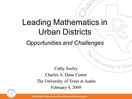 Leading Mathematics in Urban Districts Opportunities and Challenges Cathy Seeley Charles A. Dana Center The University of Texas at Austin February 4,