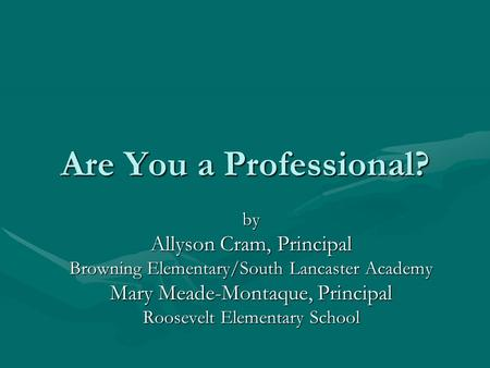 Are You a Professional? by Allyson Cram, Principal Browning Elementary/South Lancaster Academy Mary Meade-Montaque, Principal Roosevelt Elementary School.