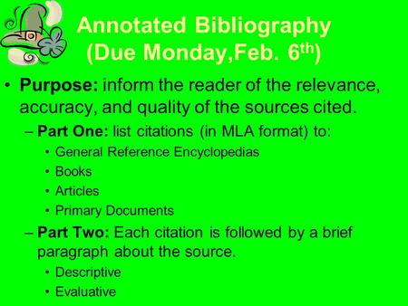 Annotated Bibliography (Due Monday,Feb. 6 th ) Purpose: inform the reader of the relevance, accuracy, and quality of the sources cited. –Part One: list.