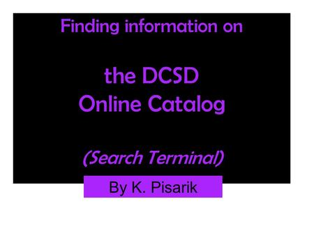 Finding information on the DCSD Online Catalog (Search Terminal) By K. Pisarik.