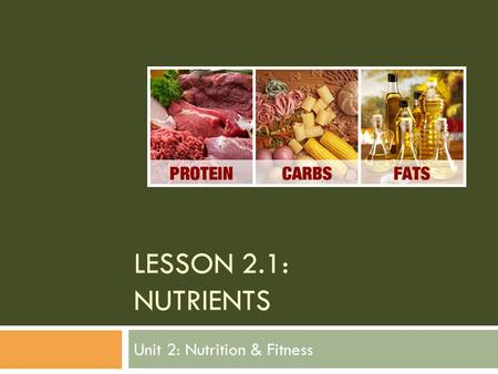LESSON 2.1: NUTRIENTS Unit 2: Nutrition & Fitness.