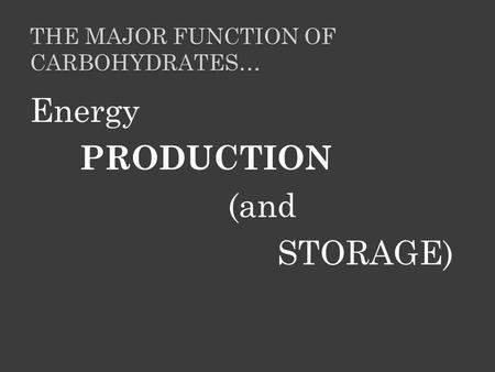 THE MAJOR FUNCTION OF CARBOHYDRATES… Energy PRODUCTION (and STORAGE)