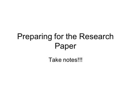Preparing for the Research Paper Take notes!!!. What do I need? Answer—Supplies (Write these down.) 1.Legal Pad 2.Envelope 3.Handouts –MLA Formatting.