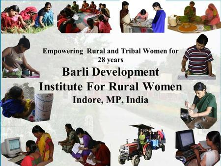 Empowering Rural and Tribal Women for 28 years Barli Development Institute For Rural Women Indore, MP, <strong>India</strong>.