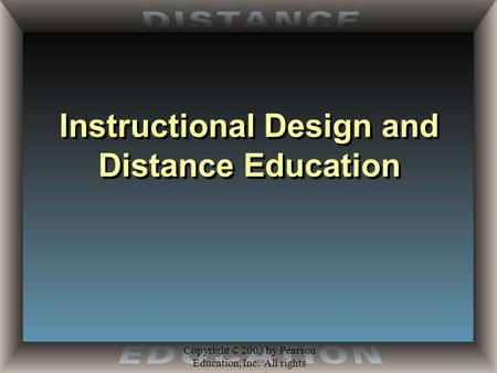 Copyright © 2003 by Pearson Education, Inc. All rights reserved. Instructional Design and Distance Education.