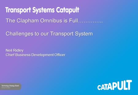 The Clapham Omnibus is Full………….. Challenges to our Transport System Neil Ridley Chief Business Development Officer.
