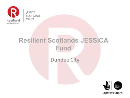 Resilient Scotlands JESSICA Fund Dundee City. Who we are JESSICA (Scotland) Trust was endowed with £15m from BIG Lottery Fund Resilient Scotland Ltd.