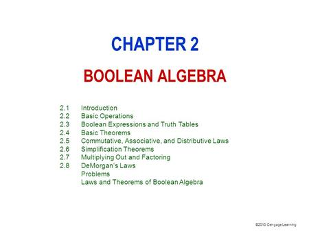 ©2010 Cengage Learning CHAPTER 2 BOOLEAN ALGEBRA 2.1Introduction 2.2Basic Operations 2.3Boolean Expressions and Truth Tables 2.4Basic Theorems 2.5Commutative,