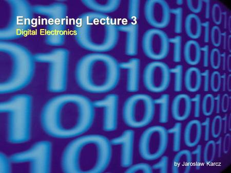 Engineering Lecture 3 Digital Electronics by Jaroslaw Karcz.