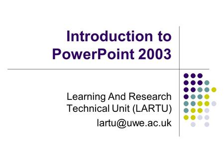Introduction to PowerPoint 2003 Learning And Research Technical Unit (LARTU)