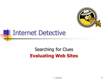 1 Internet Detective Searching for Clues Evaluating Web Sites C. Johnson.