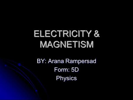 ELECTRICITY & MAGNETISM BY: Arana Rampersad Form: 5D Physics.