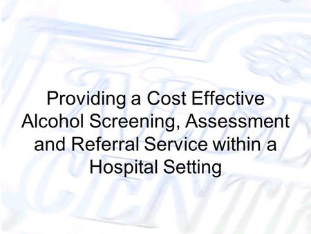 Providing a Cost Effective Alcohol Screening, Assessment and Referral Service within a Hospital Setting.
