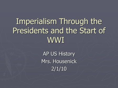 Imperialism Through the Presidents and the Start of WWI AP US History Mrs. Housenick 2/1/10.