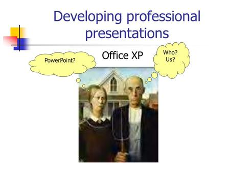 Developing professional presentations Office XP PowerPoint? Who? Us?