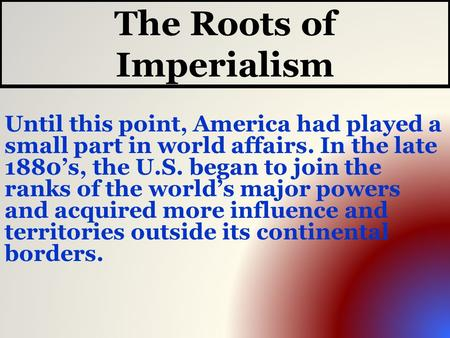 The Roots of Imperialism Until this point, America had played a small part in world affairs. In the late 1880's, the U.S. began to join the ranks of the.