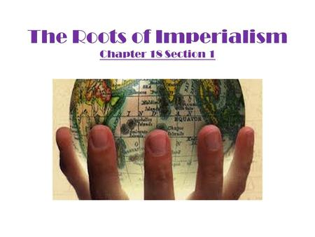The Roots of Imperialism Chapter 18 Section 1