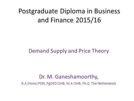Postgraduate Diploma in Business and Finance 2015/16 Demand Supply and Price Theory Dr. M. Ganeshamoorthy, B.A (Hons) PDN, PgDED CMB, M.A CMB, Ph.D The.